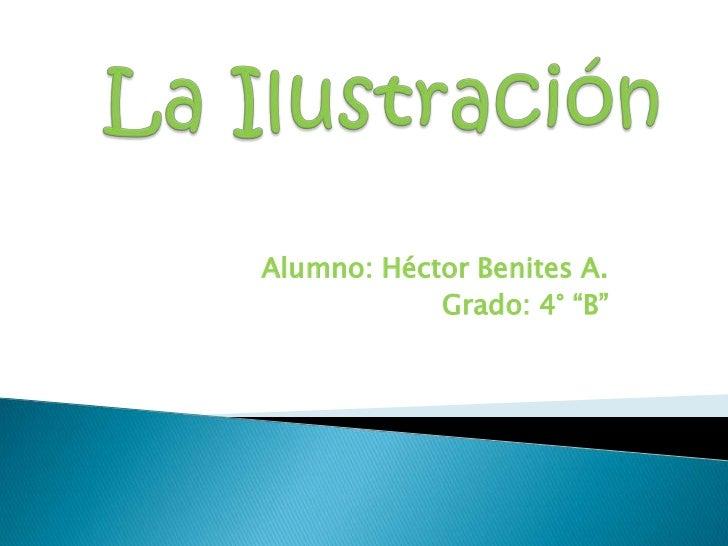 """La Ilustración <br />Alumno: Héctor Benites A.<br />Grado: 4° """"B"""" <br />"""