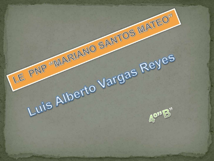 """I.E  PNP """"MARIANO SANTOS MATEO""""<br />Luis Alberto Vargas Reyes<br />4º""""B""""<br />"""
