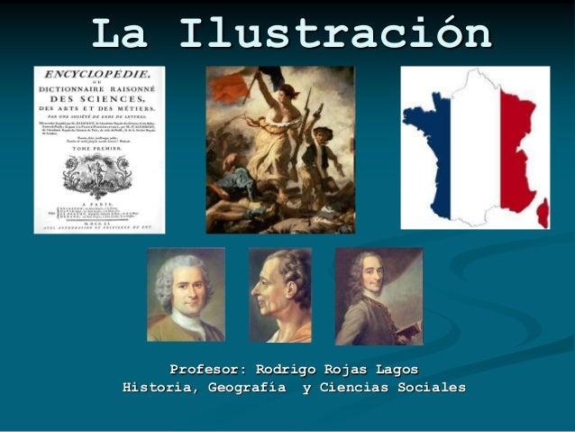 La Ilustración  Profesor: Rodrigo Rojas Lagos Historia, Geografía y Ciencias Sociales