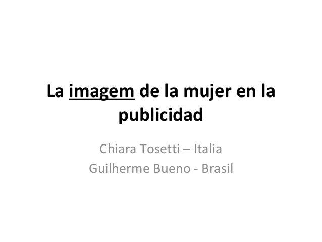 La imagem de la mujer en la publicidad Chiara Tosetti – Italia Guilherme Bueno - Brasil