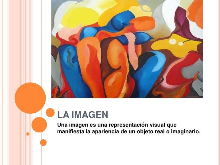 LA IMAGENUna imagen es una representación visual quemanifiesta la apariencia de un objeto real o imaginario.