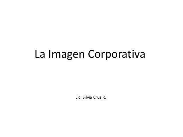 La Imagen Corporativa       Lic: Silvia Cruz R.