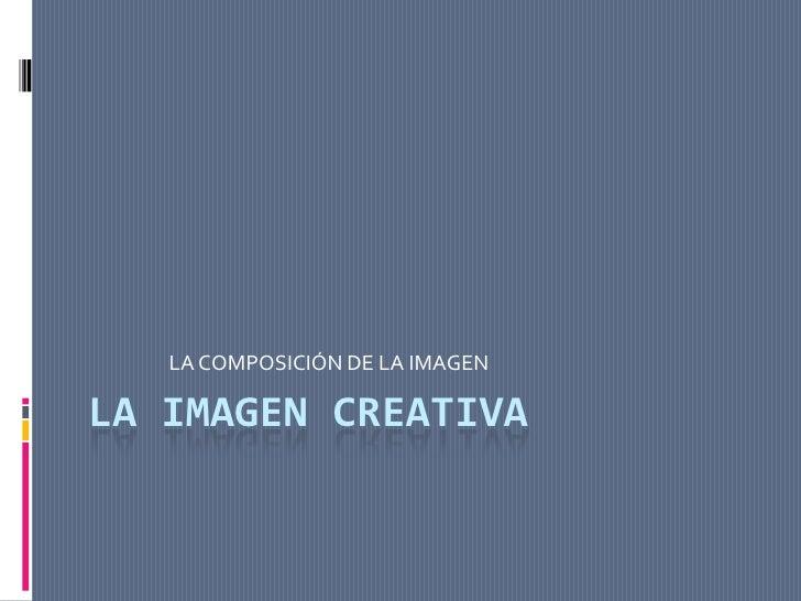 LA IMAGEN CREATIVA<br />LA COMPOSICIÓN DE LA IMAGEN<br />