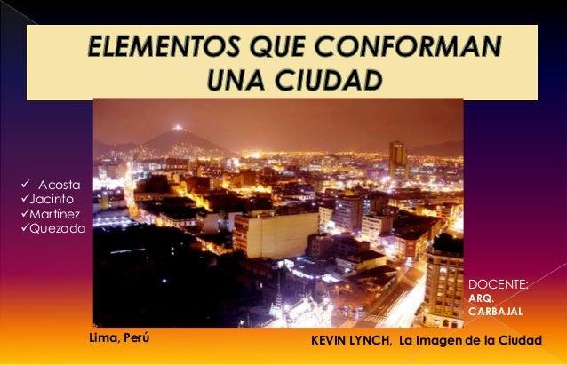 KEVIN LYNCH, La Imagen de la CiudadLima, Perú DOCENTE: ARQ. CARBAJAL  Acosta Jacinto Martínez Quezada