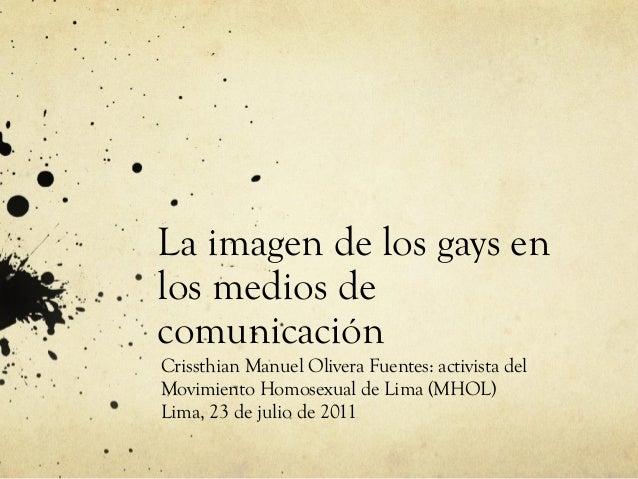 La imagen de los gays en los medios de comunicación Crissthian Manuel Olivera Fuentes: activista del Movimiento Homosexual...