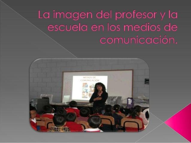 •Objetivo de la imagen del profesor y la escuela en los mediosde comunicación.•La imagen del profesor y la escuela en el c...