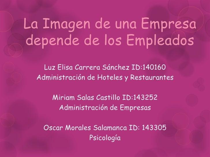La Imagen de una Empresa depende de los Empleados<br />Luz Elisa Carrera Sánchez ID:140160<br />Administración de Hoteles ...