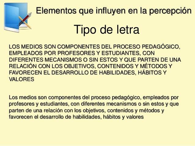 Elementos que influyen en la percepción Tipo de letra LOS MEDIOS SON COMPONENTES DEL PROCESO PEDAGÓGICO, EMPLEADOS POR PRO...
