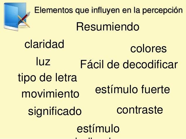 Elementos que influyen en la percepción Resumiendo luz colores movimiento contraste estímulo fuerte significado claridad F...