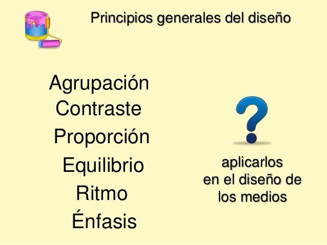 Principios generales del diseño Agrupación Proporción Énfasis Ritmo Contraste Equilibrio aplicarlos en el diseño de los me...
