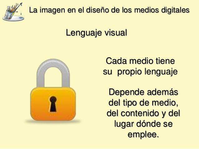 Lenguaje visual Cada medio tiene su propio lenguaje La imagen en el diseño de los medios digitales Depende además del tipo...