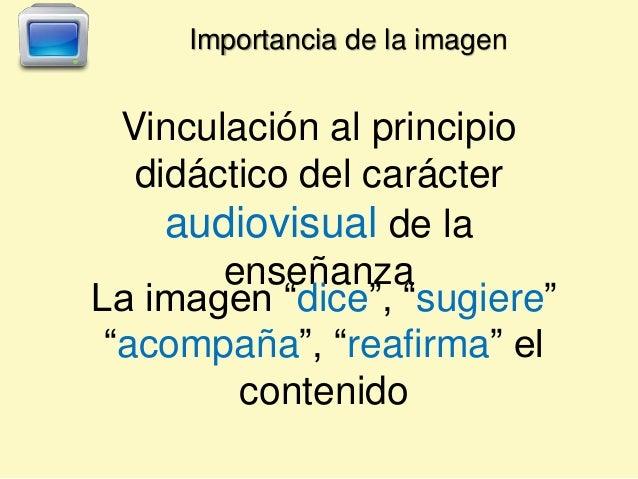 """Vinculación al principio didáctico del carácter audiovisual de la enseñanza La imagen """"dice"""", """"sugiere"""" """"acompaña"""", """"reafi..."""