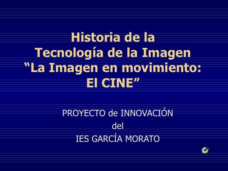 """Historia de la Tecnología de la Imagen """" La Imagen en movimiento: El CINE """" PROYECTO de INNOVACIÓN del IES GARCÍA MORATO"""