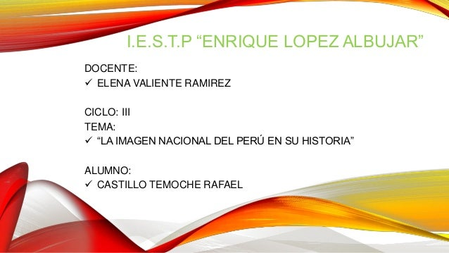 """I.E.S.T.P """"ENRIQUE LOPEZ ALBUJAR"""" DOCENTE:  ELENA VALIENTE RAMIREZ CICLO: III TEMA:  """"LA IMAGEN NACIONAL DEL PERÚ EN SU ..."""