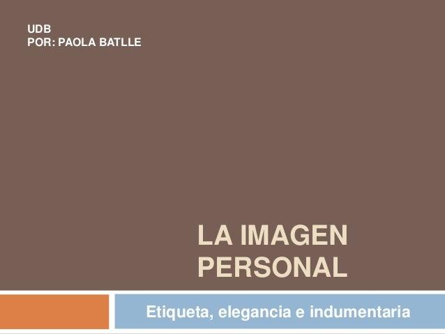 LA IMAGEN PERSONAL Etiqueta, elegancia e indumentaria UDB POR: PAOLA BATLLE