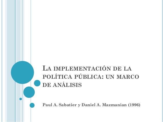 LA IMPLEMENTACIÓN DE LA POLÍTICA PÚBLICA: UN MARCO DE ANÁLISIS  Paul A. Sabatier y Daniel A. Mazmanian (1996)