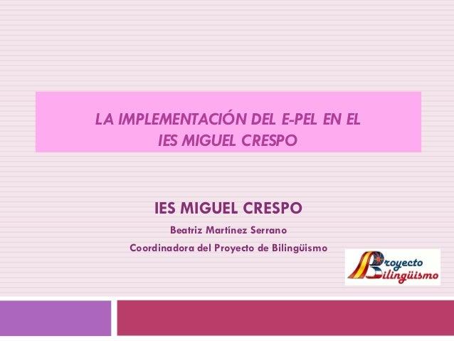 LA IMPLEMENTACIÓN DEL E-PEL EN EL IES MIGUEL CRESPO  IES MIGUEL CRESPO Beatriz Martínez Serrano Coordinadora del Proyecto ...