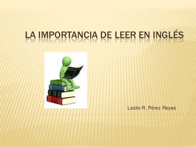 LA IMPORTANCIA DE LEER EN INGLÉS  Leslie R. Pérez Reyes