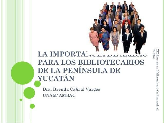 Yucatán                             XIX Reunión de Bibliotecarios de la Península deLA IMPORTANCIA DE AMBACPARA LOS BIBLIO...