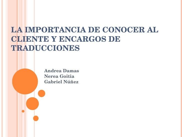 LA IMPORTANCIA DE CONOCER AL CLIENTE Y ENCARGOS DE TRADUCCIONES Andrea Damas Nerea Goitia Gabriel N úñez