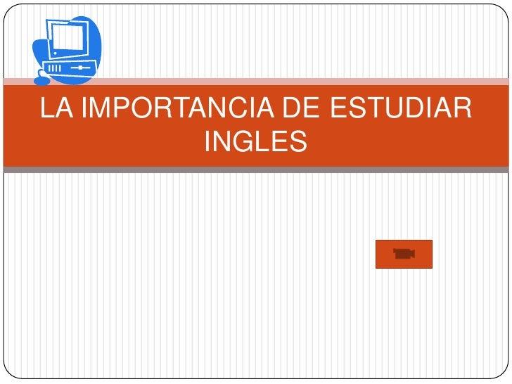 LA IMPORTANCIA DE ESTUDIAR           INGLES