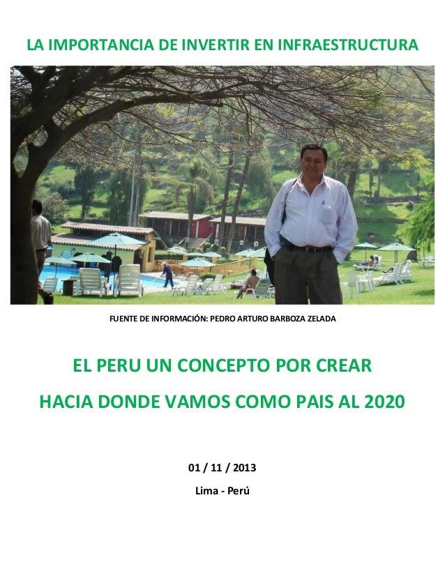 LA IMPORTANCIA DE INVERTIR EN INFRAESTRUCTURA  FUENTE DE INFORMACIÓN: PEDRO ARTURO BARBOZA ZELADA  EL PERU UN CONCEPTO POR...