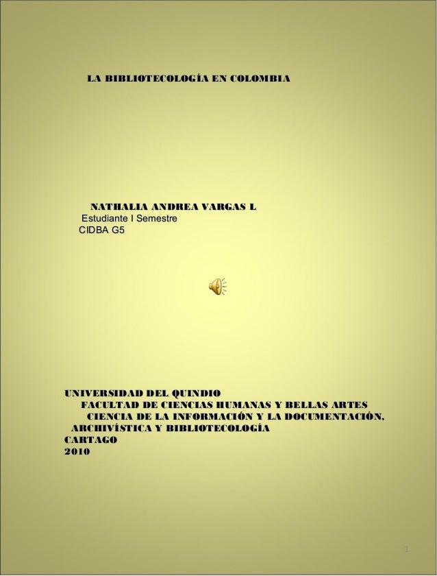 LA BIBLIOTECOLOGÍA EN COLOMBLA BIBLIOTECOLOGÍA EN COLOMBIA NATHALIA ANDREA VARGAS LNATHALIA ANDREA VARGAS L Estudiante I S...