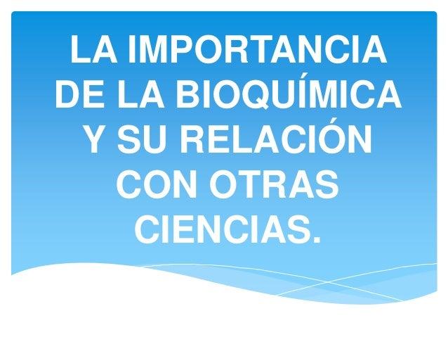 LA IMPORTANCIA DE LA BIOQUÍMICA Y SU RELACIÓN CON OTRAS CIENCIAS.