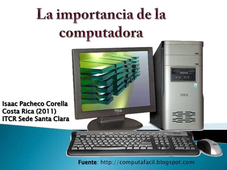 La importancia de la computadora<br />Isaac Pacheco Corella<br />Costa Rica (2011)<br />ITCR Sede Santa Clara<br />Fuente:...