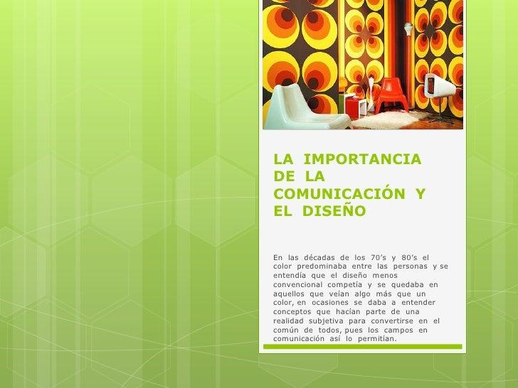 LA  IMPORTANCIA  DE  LA  COMUNICACIÓN  Y  EL  DISEÑO<br />En  las  décadas  de  los  70's  y  80's  el  color  predominaba...