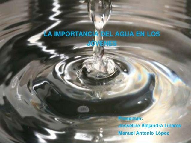 LA IMPORTANCIA DEL AGUA EN LOS JÓVENES Presentan: Josseline Alejandra Linares Manuel Antonio López