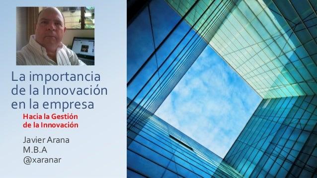 La importancia de la Innovación en la empresa Hacia la Gestión de la Innovación Javier Arana M.B.A @xaranar