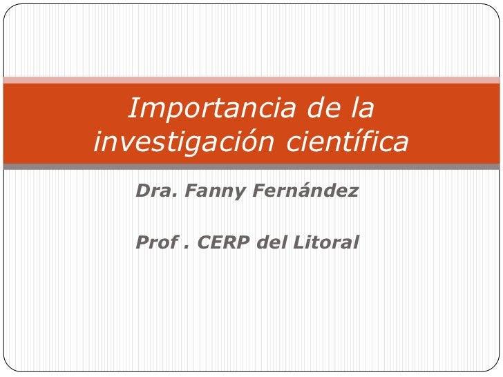 Importancia de lainvestigación científica   Dra. Fanny Fernández   Prof . CERP del Litoral