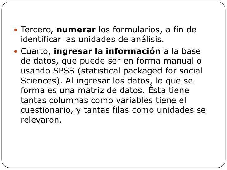  Tercero, numerar los formularios, a fin de  identificar las unidades de análisis. Cuarto, ingresar la información a la ...