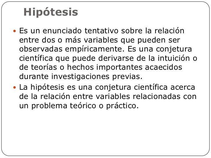 Hipótesis Es un enunciado tentativo sobre la relación  entre dos o más variables que pueden ser  observadas empíricamente...