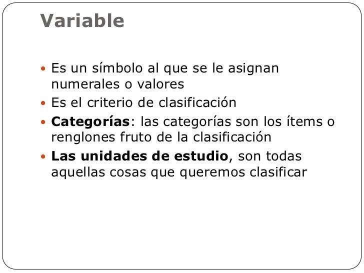 Variable Es un símbolo al que se le asignan  numerales o valores Es el criterio de clasificación Categorías: las catego...