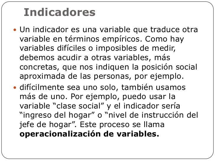 Indicadores Un indicador es una variable que traduce otra  variable en términos empíricos. Como hay  variables difíciles ...