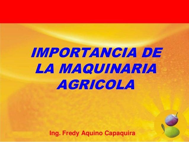 IMPORTANCIA DE LA MAQUINARIA AGRICOLA  Ing. Fredy Aquino Capaquira