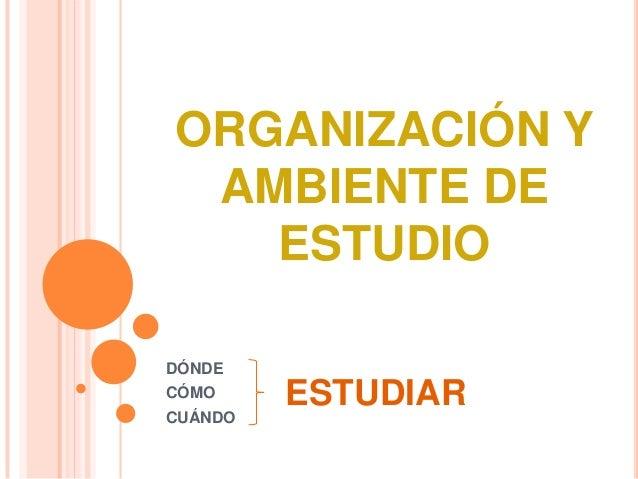 ORGANIZACIÓN Y AMBIENTE DE ESTUDIO DÓNDE CÓMO  CUÁNDO  ESTUDIAR
