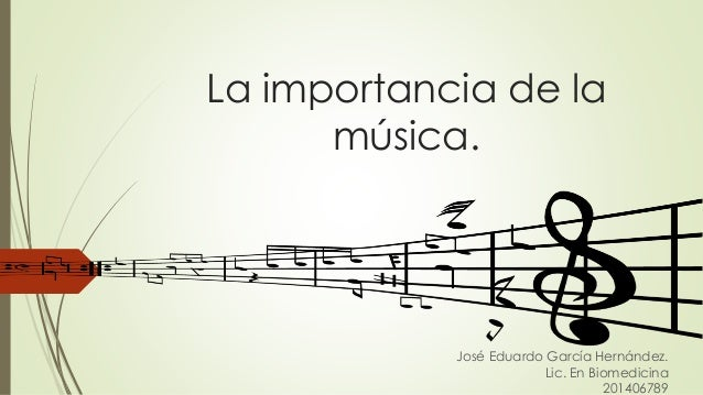 La importancia de la música. José Eduardo García Hernández. Lic. En Biomedicina 201406789