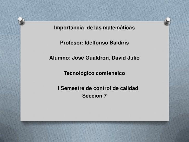 Importancia de las matemáticas    Profesor: Idelfonso BaldirisAlumno: José Gualdron, David Julio     Tecnológico comfenalc...