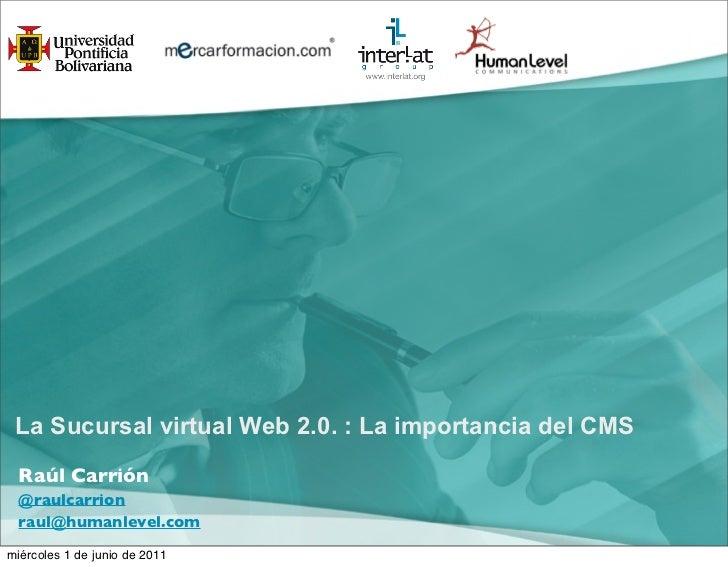 La Sucursal virtual Web 2.0. : La importancia del CMS Raúl Carrión @raulcarrion raul@humanlevel.commiércoles 1 de junio de...