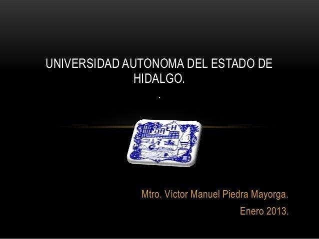UNIVERSIDAD AUTONOMA DEL ESTADO DE              HIDALGO.                  .              Mtro. Víctor Manuel Piedra Mayorg...
