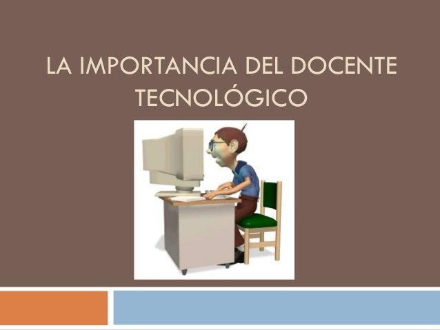 LA IMPORTANCIA DEL DOCENTE TECNOLÓGICO