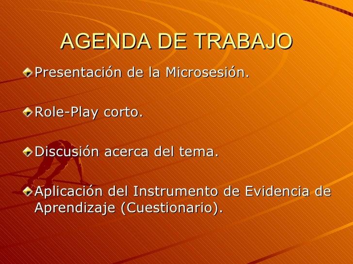 AGENDA DE TRABAJO <ul><li>Presentación de la Microsesión. </li></ul><ul><li>Role-Play corto. </li></ul><ul><li>Discusión a...