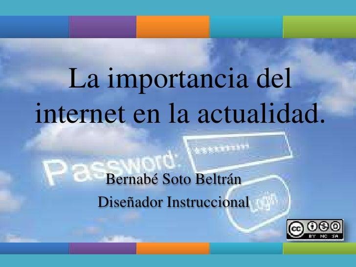 La importancia delinternet en la actualidad.      Bernabé Soto Beltrán     Diseñador Instruccional