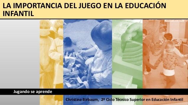 LA IMPORTANCIA DEL JUEGO EN LA EDUCACIÓN INFANTIL  Jugando se aprende Christina Birbaum, 2º Ciclo Técnico Superior en Educ...