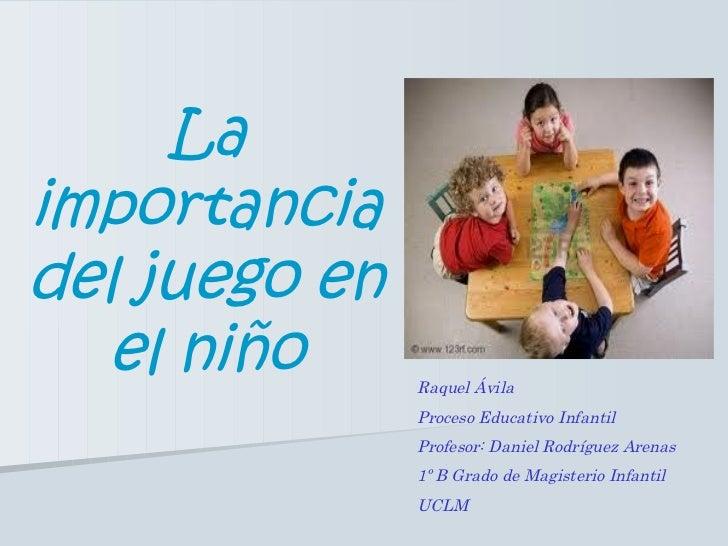La importancia del juego en el niño Raquel Ávila Proceso Educativo Infantil Profesor: Daniel Rodríguez Arenas 1º B Grado d...
