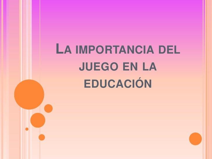LA IMPORTANCIA DEL    JUEGO EN LA     EDUCACIÓN