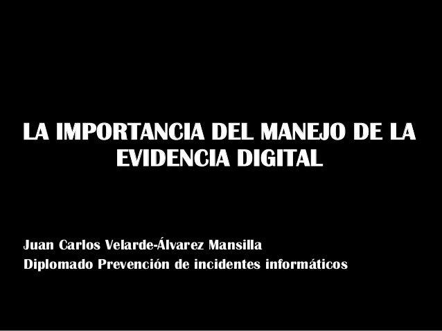 LA IMPORTANCIA DEL MANEJO DE LA EVIDENCIA DIGITAL  Juan Carlos Velarde-Álvarez Mansilla Diplomado Prevención de incidentes...